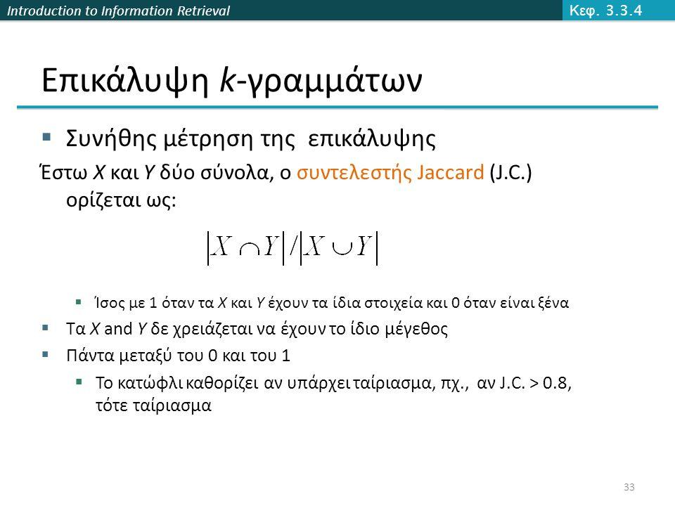 Introduction to Information Retrieval  Συνήθης μέτρηση της επικάλυψης Έστω X και Y δύο σύνολα, ο συντελεστής Jaccard (J.C.) ορίζεται ως:  Ίσος με 1