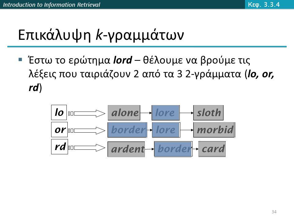 Introduction to Information Retrieval lore  Έστω το ερώτημα lord – θέλουμε να βρούμε τις λέξεις που ταιριάζουν 2 από τα 3 2-γράμματα (lo, or, rd) lo
