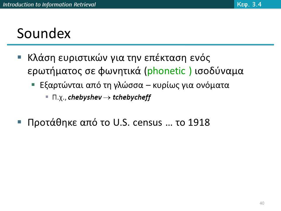 Introduction to Information Retrieval Soundex  Κλάση ευριστικών για την επέκταση ενός ερωτήματος σε φωνητικά (phonetic ) ισοδύναμα  Εξαρτώνται από τ