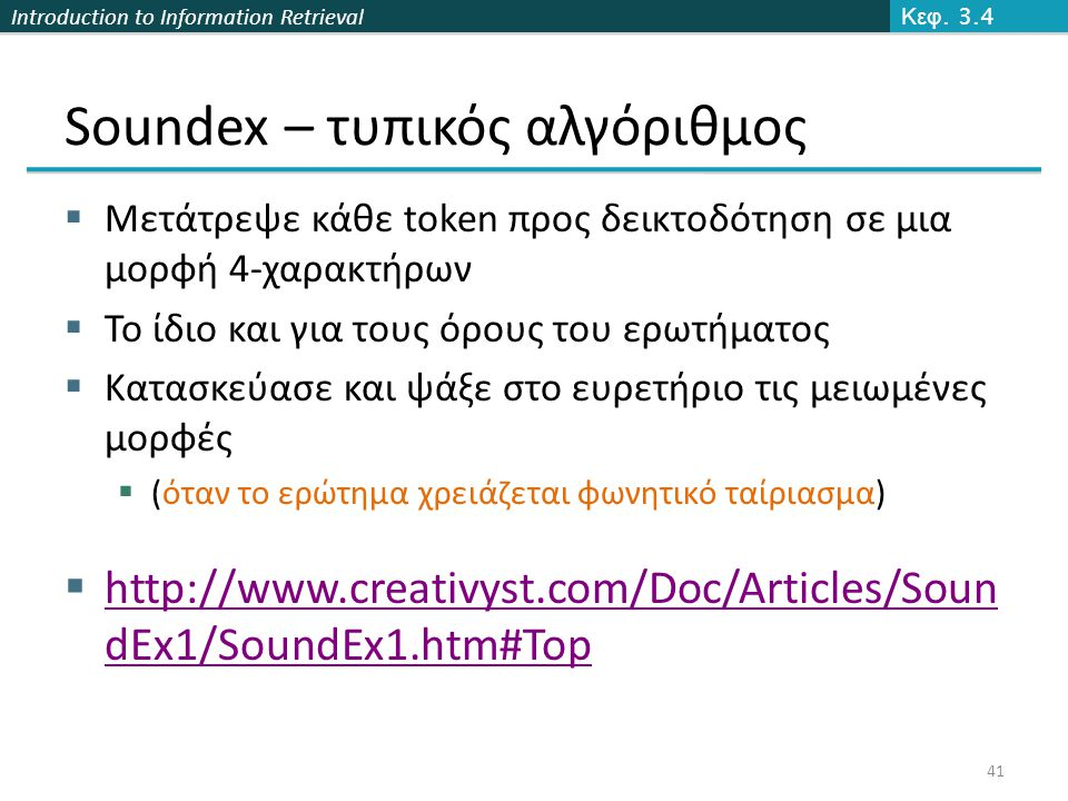 Introduction to Information Retrieval Soundex – τυπικός αλγόριθμος  Μετάτρεψε κάθε token προς δεικτοδότηση σε μια μορφή 4-χαρακτήρων  Το ίδιο και για τους όρους του ερωτήματος  Κατασκεύασε και ψάξε στο ευρετήριο τις μειωμένες μορφές  (όταν το ερώτημα χρειάζεται φωνητικό ταίριασμα)  http://www.creativyst.com/Doc/Articles/Soun dEx1/SoundEx1.htm#Top Κεφ.