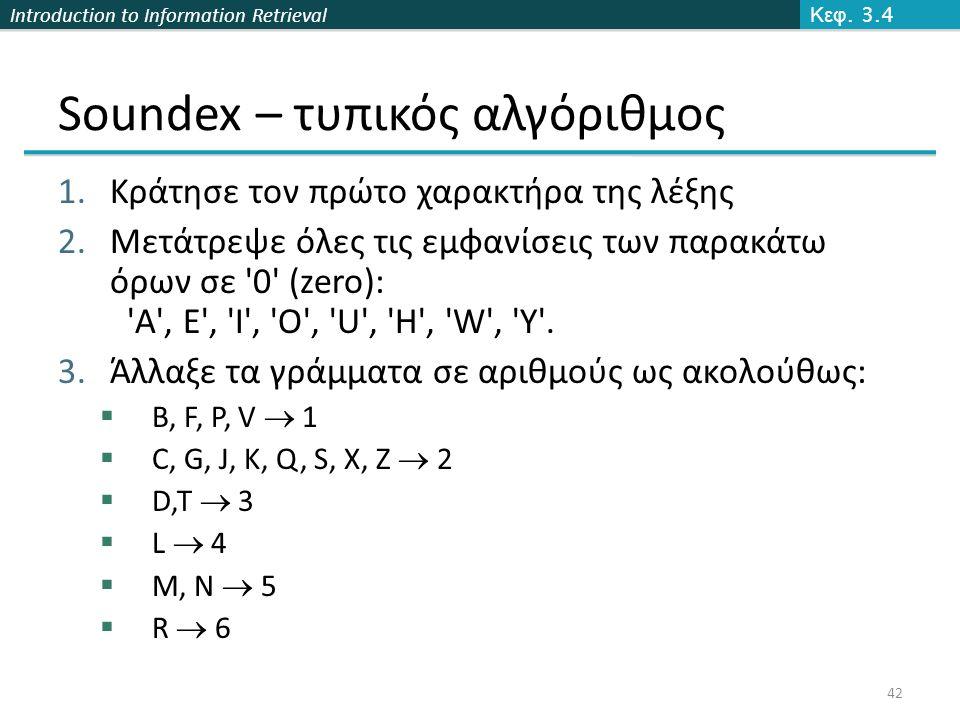 Introduction to Information Retrieval Soundex – τυπικός αλγόριθμος 1.Κράτησε τον πρώτο χαρακτήρα της λέξης 2.Μετάτρεψε όλες τις εμφανίσεις των παρακάτ