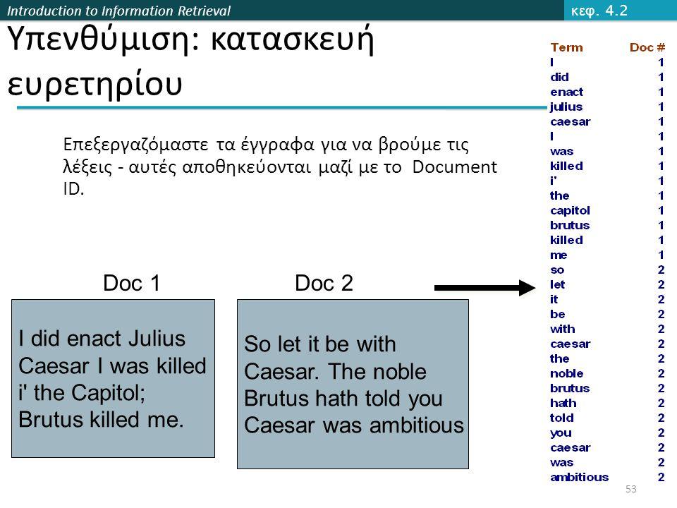 Introduction to Information Retrieval Επεξεργαζόμαστε τα έγγραφα για να βρούμε τις λέξεις - αυτές αποθηκεύονται μαζί με το Document ID.