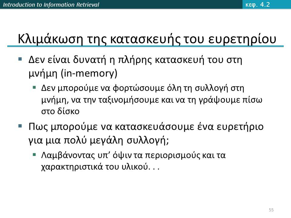 Introduction to Information Retrieval Κλιμάκωση της κατασκευής του ευρετηρίου  Δεν είναι δυνατή η πλήρης κατασκευή του στη μνήμη (in-memory)  Δεν μπορούμε να φορτώσουμε όλη τη συλλογή στη μνήμη, να την ταξινομήσουμε και να τη γράψουμε πίσω στο δίσκο  Πως μπορούμε να κατασκευάσουμε ένα ευρετήριο για μια πολύ μεγάλη συλλογή;  Λαμβάνοντας υπ' όψιν τα περιορισμούς και τα χαρακτηριστικά του υλικού...
