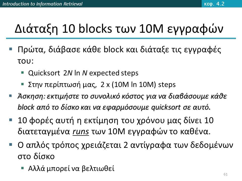 Introduction to Information Retrieval Διάταξη 10 blocks των 10M εγγραφών  Πρώτα, διάβασε κάθε block και διάταξε τις εγγραφές του:  Quicksort 2N ln N expected steps  Στην περίπτωσή μας, 2 x (10M ln 10M) steps  Άσκηση: εκτιμήστε το συνολικό κόστος για να διαβάσουμε κάθε block από το δίσκο και να εφαρμόσουμε quicksort σε αυτό.