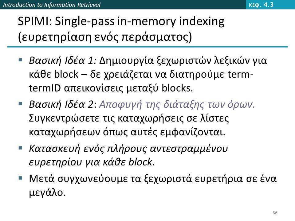 Introduction to Information Retrieval SPIMI: Single-pass in-memory indexing (ευρετηρίαση ενός περάσματος)  Βασική Ιδέα 1: Δημιουργία ξεχωριστών λεξικών για κάθε block – δε χρειάζεται να διατηρούμε term- termID απεικονίσεις μεταξύ blocks.