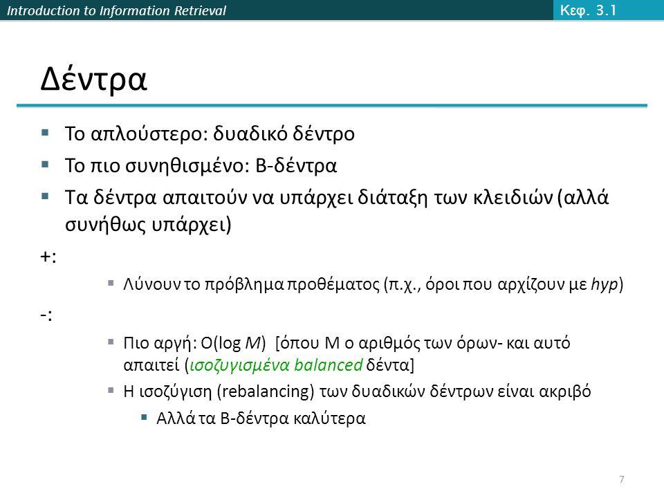 Introduction to Information Retrieval Δέντρα  Το απλούστερο: δυαδικό δέντρο  Το πιο συνηθισμένο: B-δέντρα  Τα δέντρα απαιτούν να υπάρχει διάταξη των κλειδιών (αλλά συνήθως υπάρχει) +:  Λύνουν το πρόβλημα προθέματος (π.χ., όροι που αρχίζουν με hyp) -:  Πιο αργή: O(log M) [όπου Μ ο αριθμός των όρων- και αυτό απαιτεί (ισοζυγισμένα balanced δέντα]  Η ισοζύγιση (rebalancing) των δυαδικών δέντρων είναι ακριβό  Αλλά τα B-δέντρα καλύτερα Κεφ.