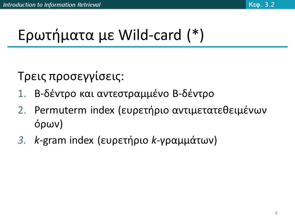 Introduction to Information Retrieval Ερωτήματα με Wild-card (*) Τρεις προσεγγίσεις: 1.B-δέντρο και αντεστραμμένο Β-δέντρο 2.Permuterm index (ευρετήριο αντιμετατεθειμένων όρων) 3.k-gram index (ευρετήριο k-γραμμάτων) Κεφ.