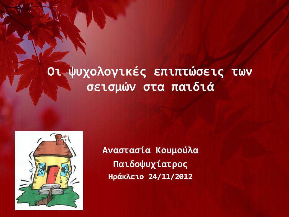 Οι ψυχολογικές επιπτώσεις των σεισμών στα παιδιά Αναστασία Κουμούλα Παιδοψυχίατρος Ηράκλειο 24/11/2012