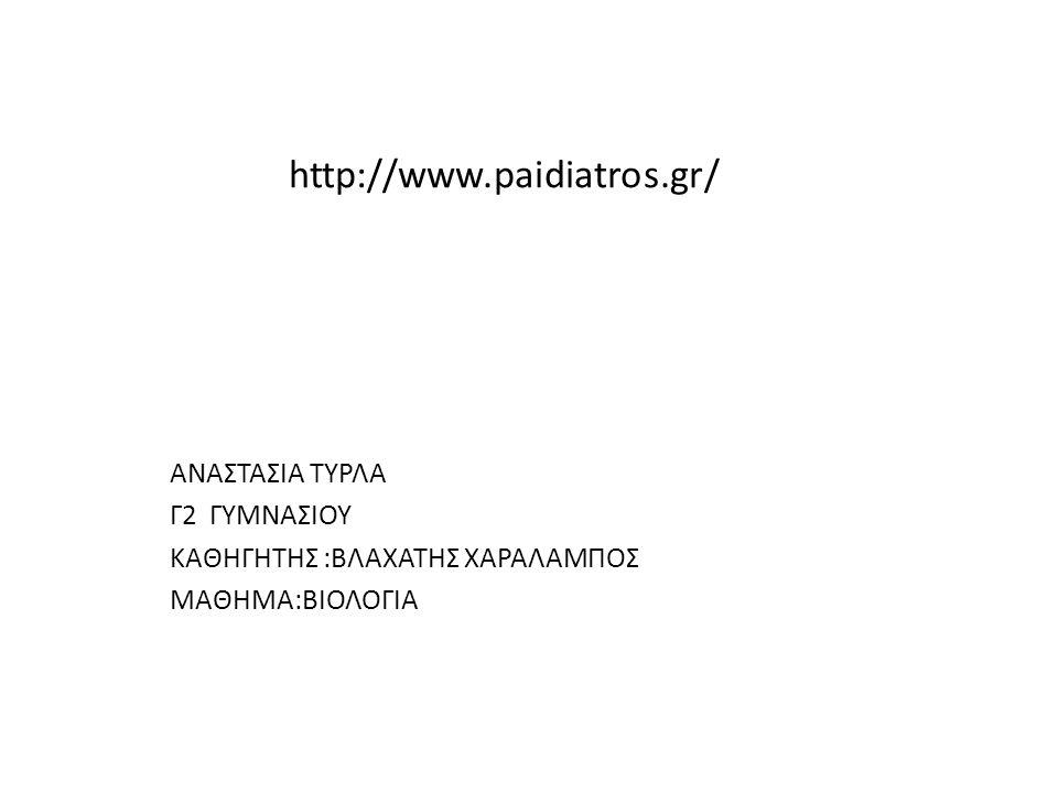 http://www.paidiatros.gr/ ΑΝΑΣΤΑΣΙΑ ΤΥΡΛΑ Γ2 ΓΥΜΝΑΣΙΟΥ ΚΑΘΗΓΗΤΗΣ :ΒΛΑΧΑΤΗΣ ΧΑΡΑΛΑΜΠΟΣ ΜΑΘΗΜΑ:ΒΙΟΛΟΓΙΑ