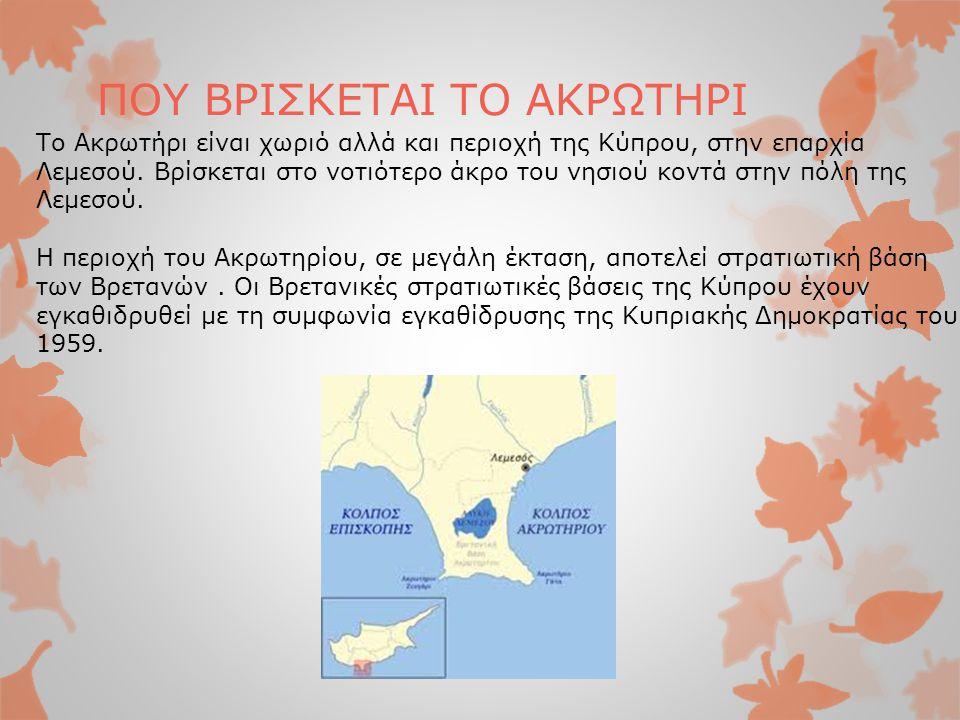 ΠΟΥ ΒΡΙΣΚΕΤΑΙ ΤΟ ΑΚΡΩΤΗΡΙ Το Ακρωτήρι είναι χωριό αλλά και περιοχή της Κύπρου, στην επαρχία Λεμεσού. Βρίσκεται στο νοτιότερο άκρο του νησιού κοντά στη