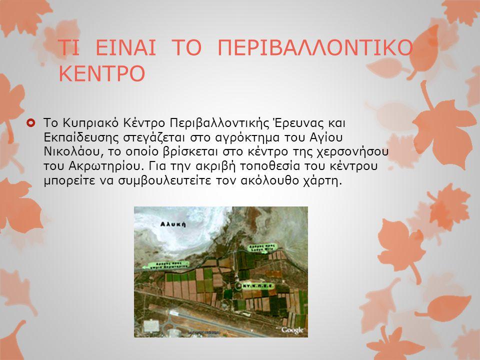 ΤΙ ΕΙΝΑΙ ΤΟ ΠΕΡΙΒΑΛΛΟΝΤΙΚΟ ΚΕΝΤΡΟ  Το Κυπριακό Κέντρο Περιβαλλοντικής Έρευνας και Εκπαίδευσης στεγάζεται στο αγρόκτημα του Αγίου Νικολάου, το οποίο β