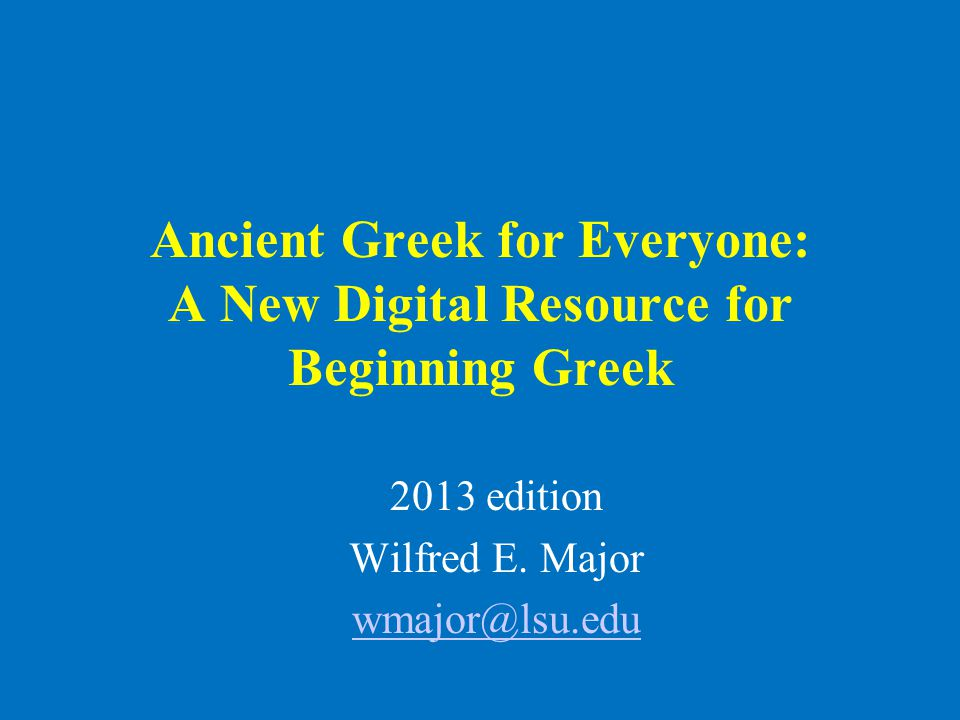 Ancient Greek for Everyone: A New Digital Resource for Beginning Greek 2013 edition Wilfred E. Major wmajor@lsu.edu
