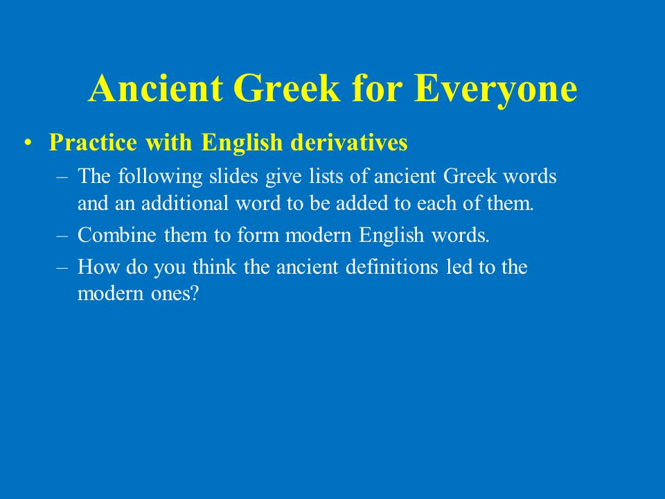 Ancient Greek for Everyone •Practice with English derivatives –The following slides give lists of ancient Greek words and an additional word to be add