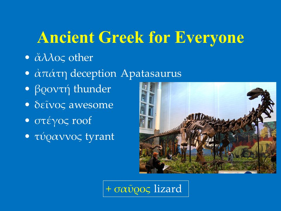 Ancient Greek for Everyone •ἄλλος other •ἀπάτη deception Apatasaurus •βροντή thunder •δεῖνος awesome •στέγος roof •τύραννος tyrant + σαῦρος lizard