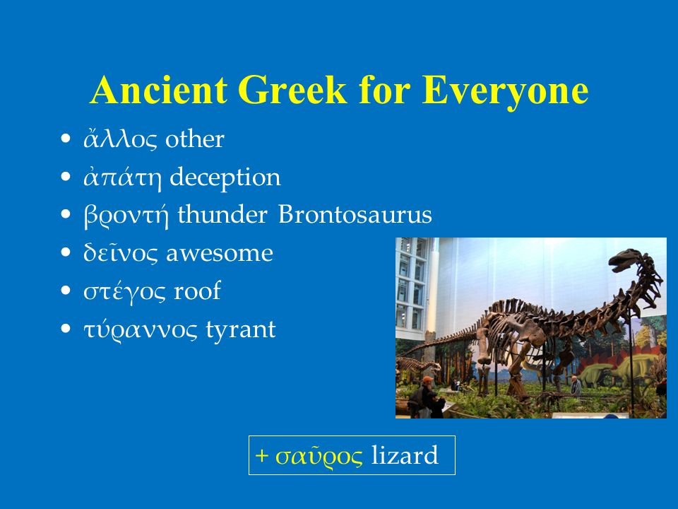 Ancient Greek for Everyone •ἄλλος other •ἀπάτη deception •βροντή thunder Brontosaurus •δεῖνος awesome •στέγος roof •τύραννος tyrant + σαῦρος lizard