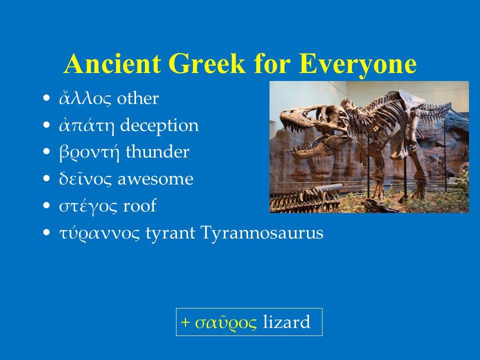 Ancient Greek for Everyone •ἄλλος other •ἀπάτη deception •βροντή thunder •δεῖνος awesome •στέγος roof •τύραννος tyrant Tyrannosaurus + σαῦρος lizard