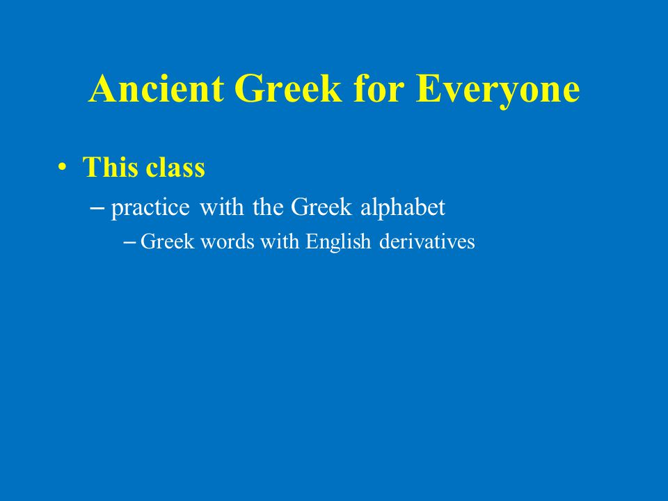Ancient Greek for Everyone • This class – practice with the Greek alphabet – Greek words with English derivatives