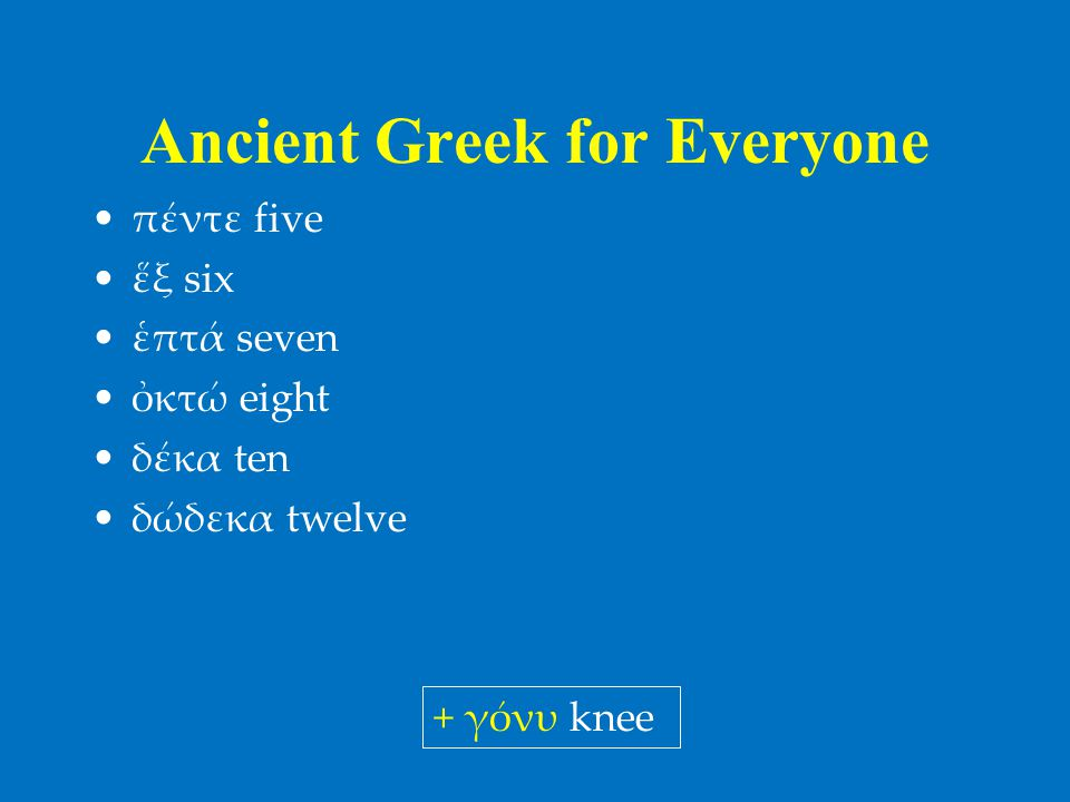 Ancient Greek for Everyone •πέντε five •ἕξ six •ἑπτά seven •ὀκτώ eight •δέκα ten •δώδεκα twelve + γόνυ knee