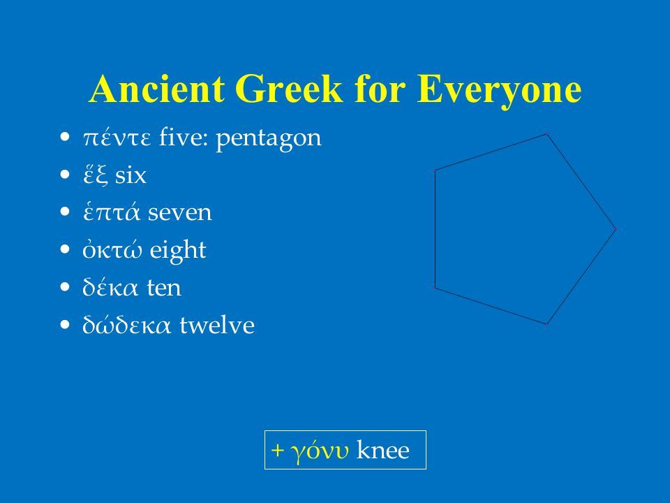 Ancient Greek for Everyone •πέντε five: pentagon •ἕξ six •ἑπτά seven •ὀκτώ eight •δέκα ten •δώδεκα twelve + γόνυ knee