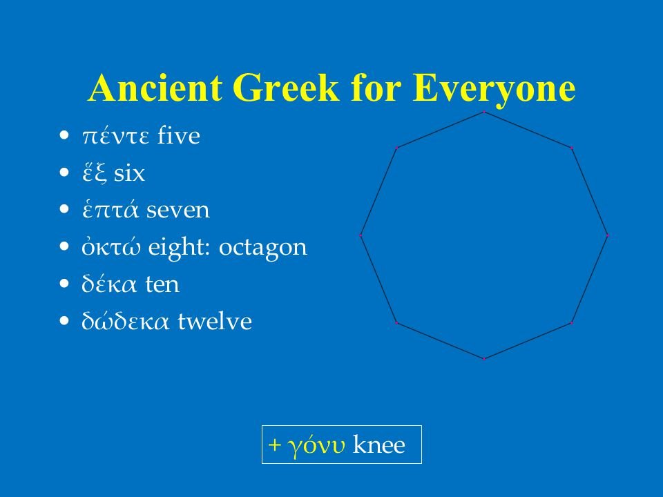 Ancient Greek for Everyone •πέντε five •ἕξ six •ἑπτά seven •ὀκτώ eight: octagon •δέκα ten •δώδεκα twelve + γόνυ knee