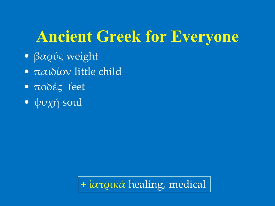 Ancient Greek for Everyone •βαρύς weight •παιδίον little child •ποδές feet •ψυχή soul + ἰατρικά healing, medical