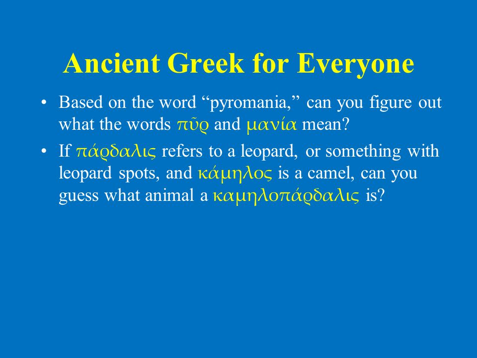 "Ancient Greek for Everyone •Based on the word ""pyromania,"" can you figure out what the words πῦρ and μανία mean? •If πάρδαλις refers to a leopard, or"