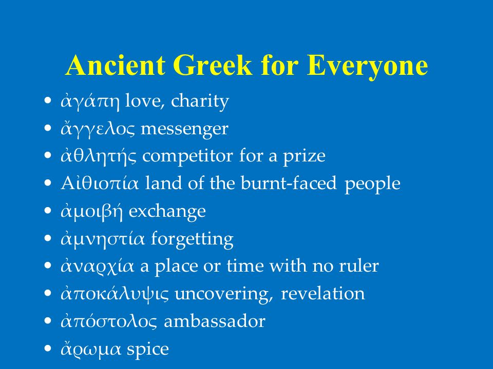 Ancient Greek for Everyone •ἀγάπη love, charity •ἄγγελος messenger •ἀθλητής competitor for a prize •Aἰθιοπία land of the burnt-faced people •ἀμοιβή exchange •ἀμνηστία forgetting •ἀναρχία a place or time with no ruler •ἀποκάλυψις uncovering, revelation •ἀπόστολος ambassador •ἄρωμα spice