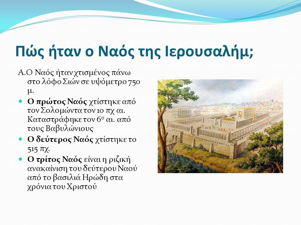Πώς ήταν ο Ναός της Ιερουσαλήμ; Α.Ο Ναός ήταν χτισμένος πάνω στο λόφο Σιών σε υψόμετρο 750 μ.  Ο πρώτος Ναός χτίστηκε από τον Σολομώντα τον 10 πχ αι.