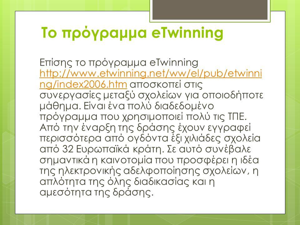 Το πρόγραμμα eTwinning Επίσης το πρόγραμμα eTwinning http://www.etwinning.net/ww/el/pub/etwinni ng/index2006.htm αποσκοπεί στις συνεργασίες μεταξύ σχολείων για οποιοδήποτε μάθημα.