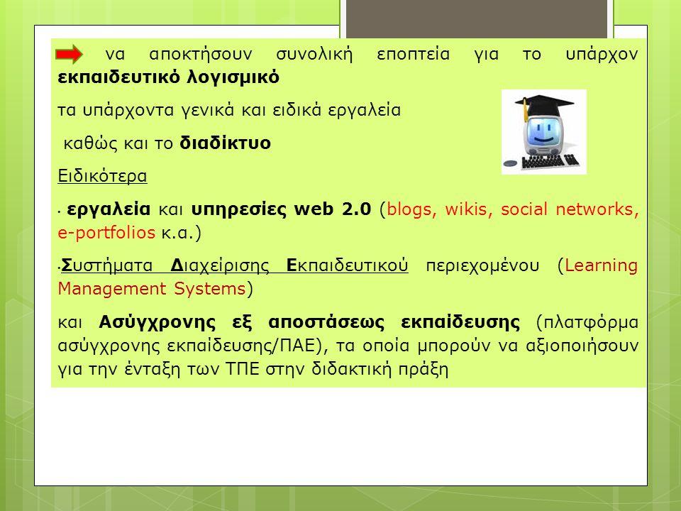 να αποκτήσουν συνολική εποπτεία για το υπάρχον εκπαιδευτικό λογισμικό τα υπάρχοντα γενικά και ειδικά εργαλεία καθώς και το διαδίκτυο Ειδικότερα • εργαλεία και υπηρεσίες web 2.0 (blogs, wikis, social networks, e-portfolios κ.α.) • Συστήματα Διαχείρισης Εκπαιδευτικού περιεχομένου (Learning Management Systems) και Ασύγχρονης εξ αποστάσεως εκπαίδευσης (πλατφόρμα ασύγχρονης εκπαίδευσης/ΠΑΕ), τα οποία μπορούν να αξιοποιήσουν για την ένταξη των ΤΠΕ στην διδακτική πράξη