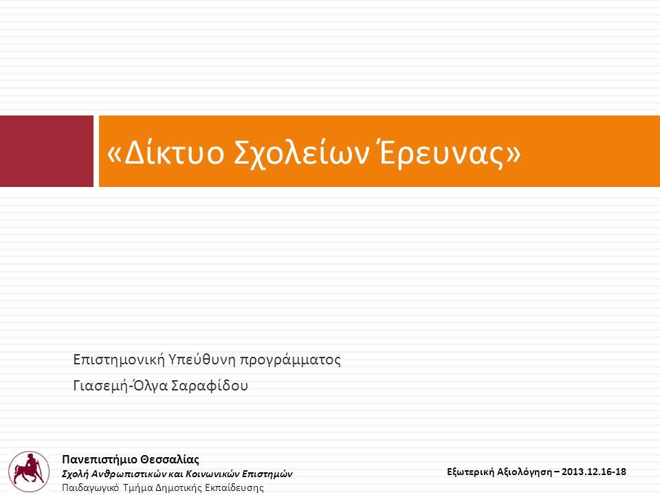 Πανεπιστήμιο Θεσσαλίας Σχολή Ανθρωπιστικών και Κοινωνικών Επιστημών Παιδαγωγικό Τμήμα Δημοτικής Εκπαίδευσης Εξωτερική Αξιολόγηση – 2013.12.16-18 Επιστημονική Υπεύθυνη προγράμματος Γιασεμή - Όλγα Σαραφίδου « Δίκτυο Σχολείων Έρευνας »