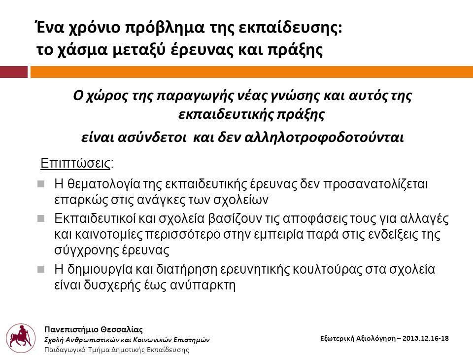 Πανεπιστήμιο Θεσσαλίας Σχολή Ανθρωπιστικών και Κοινωνικών Επιστημών Παιδαγωγικό Τμήμα Δημοτικής Εκπαίδευσης Εξωτερική Αξιολόγηση – 2013.12.16-18 Ένα χρόνιο πρόβλημα της εκπαίδευσης: το χάσμα μεταξύ έρευνας και πράξης Ο χώρος της παραγωγής νέας γνώσης και αυτός της εκπαιδευτικής πράξης είναι ασύνδετοι και δεν αλληλοτροφοδοτούνται Επιπτώσεις:  Η θεματολογία της εκπαιδευτικής έρευνας δεν προσανατολίζεται επαρκώς στις ανάγκες των σχολείων  Εκπαιδευτικοί και σχολεία βασίζουν τις αποφάσεις τους για αλλαγές και καινοτομίες περισσότερο στην εμπειρία παρά στις ενδείξεις της σύγχρονης έρευνας  Η δημιουργία και διατήρηση ερευνητικής κουλτούρας στα σχολεία είναι δυσχερής έως ανύπαρκτη
