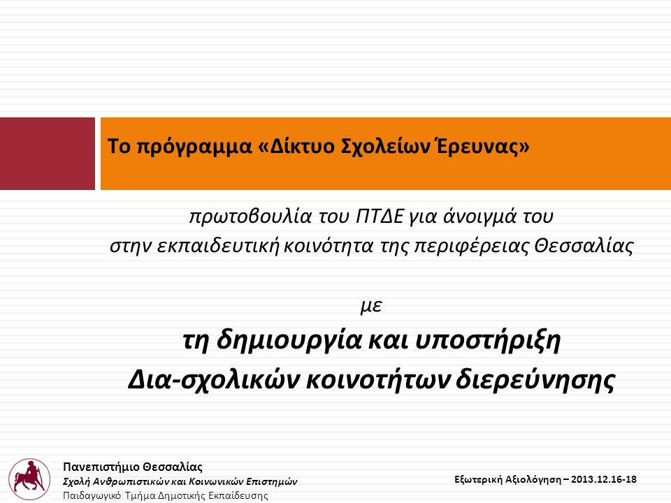 Πανεπιστήμιο Θεσσαλίας Σχολή Ανθρωπιστικών και Κοινωνικών Επιστημών Παιδαγωγικό Τμήμα Δημοτικής Εκπαίδευσης Εξωτερική Αξιολόγηση – 2013.12.16-18 πρωτοβουλία του ΠΤΔΕ για άνοιγμά του στην εκπαιδευτική κοινότητα της περιφέρειας Θεσσαλίας με τη δημιουργία και υποστήριξη Δια-σχολικών κοινοτήτων διερεύνησης Το πρόγραμμα «Δίκτυο Σχολείων Έρευνας»