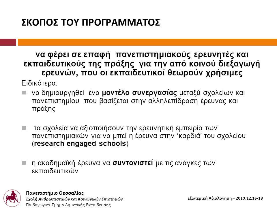 Πανεπιστήμιο Θεσσαλίας Σχολή Ανθρωπιστικών και Κοινωνικών Επιστημών Παιδαγωγικό Τμήμα Δημοτικής Εκπαίδευσης Εξωτερική Αξιολόγηση – 2013.12.16-18 ΣΚΟΠΟΣ ΤΟΥ ΠΡΟΓΡΑΜΜΑΤΟΣ να φέρει σε επαφή πανεπιστημιακούς ερευνητές και εκπαιδευτικούς της πράξης για την από κοινού διεξαγωγή ερευνών, που οι εκπαιδευτικοί θεωρούν χρήσιμες Ειδικότερα:  να δημιουργηθεί ένα μοντέλο συνεργασίας μεταξύ σχολείων και πανεπιστημίου που βασίζεται στην αλληλεπίδραση έρευνας και πράξης  τα σχολεία να αξιοποιήσουν την ερευνητική εμπειρία των πανεπιστημιακών για να μπεί η έρευνα στην 'καρδιά' του σχολείου (research engaged schools)  η ακαδημαϊκή έρευνα να συντονιστεί με τις ανάγκες των εκπαιδευτικών