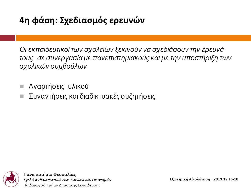 Πανεπιστήμιο Θεσσαλίας Σχολή Ανθρωπιστικών και Κοινωνικών Επιστημών Παιδαγωγικό Τμήμα Δημοτικής Εκπαίδευσης Εξωτερική Αξιολόγηση – 2013.12.16-18 4η φάση: Σχεδιασμός ερευνών Οι εκπαιδευτικοί των σχολείων ξεκινούν να σχεδιάσουν την έρευνά τους σε συνεργασία με πανεπιστημιακούς και με την υποστήριξη των σχολικών συμβούλων  Αναρτήσεις υλικού  Συναντήσεις και διαδικτυακές συζητήσεις