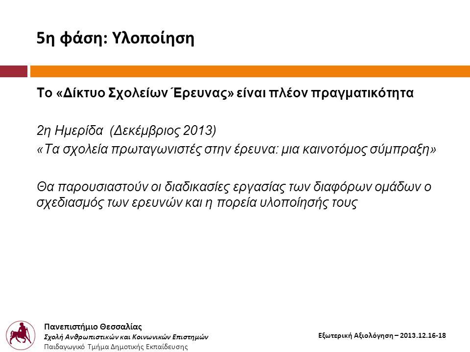 Πανεπιστήμιο Θεσσαλίας Σχολή Ανθρωπιστικών και Κοινωνικών Επιστημών Παιδαγωγικό Τμήμα Δημοτικής Εκπαίδευσης Εξωτερική Αξιολόγηση – 2013.12.16-18 5η φάση: Υλοποίηση Το «Δίκτυο Σχολείων Έρευνας» είναι πλέον πραγματικότητα 2η Ημερίδα (Δεκέμβριος 2013) «Τα σχολεία πρωταγωνιστές στην έρευνα: μια καινοτόμος σύμπραξη» Θα παρουσιαστούν οι διαδικασίες εργασίας των διαφόρων ομάδων ο σχεδιασμός των ερευνών και η πορεία υλοποίησής τους