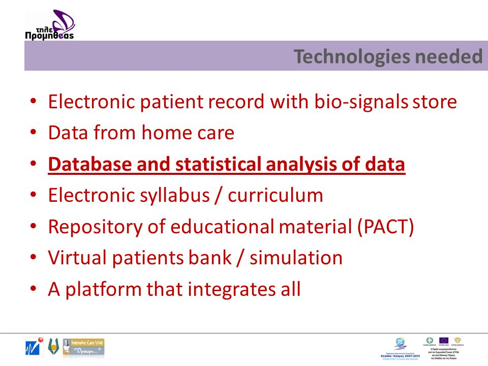 Technologies needed • Electronic patient record with bio-signals store • Data from home care • Database and statistical analysis of data • Electronic syllabus / curriculum • Repository of educational material (PACT) • Virtual patients bank / simulation • A platform that integrates all