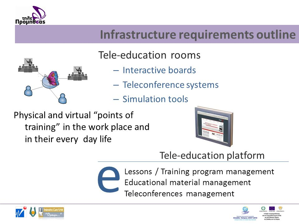 e Infrastructure requirements outline Tele-education rooms – Interactive boards – Teleconference systems – Simulation tools Physical and virtual points of training in the work place and in their every day life Lessons / Training program management Educational material management Teleconferences management Tele-education platform