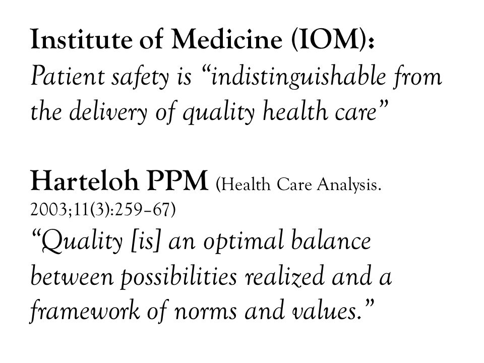 Institute of Medicine (IOM): Patient safety is indistinguishable from the delivery of quality health care Harteloh PPM (Health Care Analysis.