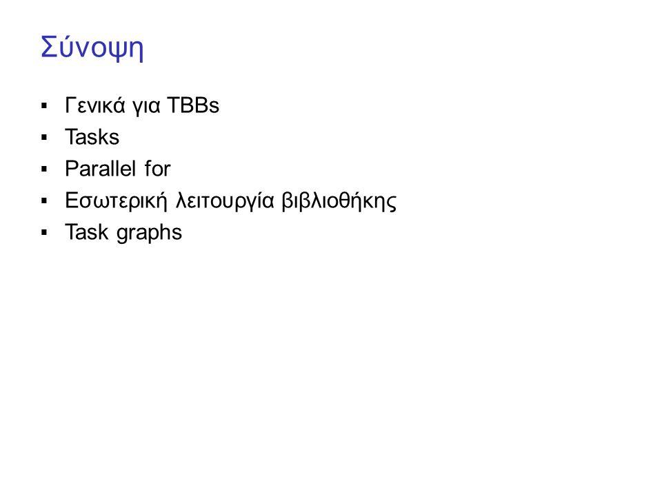 Μέθοδος 1 task groups + Lambdas long ParallelFib(long n) { if ( n < 16 ) return SerialFib(n); else { int x, y; tbb::task_group g; g.run( [&]{ x = ParallelFib(n-1); } ); g.run( [&]{ y = ParallelFib(n-2); } ); g.wait(); return x+y; }