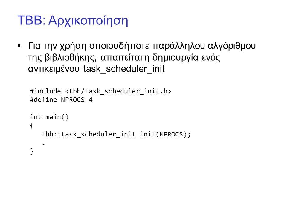TBB: Αρχικοποίηση  Για την χρήση οποιουδήποτε παράλληλου αλγόριθμου της βιβλιοθήκης, απαιτείται η δημιουργία ενός αντικειμένου task_scheduler_init #include #define NPROCS 4 int main() { tbb::task_scheduler_init init(NPROCS); … }