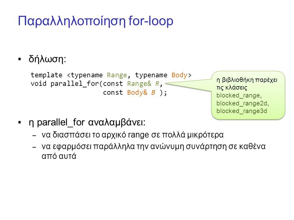 Παραλληλοποίηση for-loop  δήλωση:  η parallel_for αναλαμβάνει: – να διασπάσει το αρχικό range σε πολλά μικρότερα – να εφαρμόσει παράλληλα την ανώνυμη συνάρτηση σε καθένα από αυτά template void parallel_for(const Range& R, const Body& B ); η βιβλιοθήκη παρέχει τις κλάσεις blocked_range, blocked_range2d, blocked_range3d