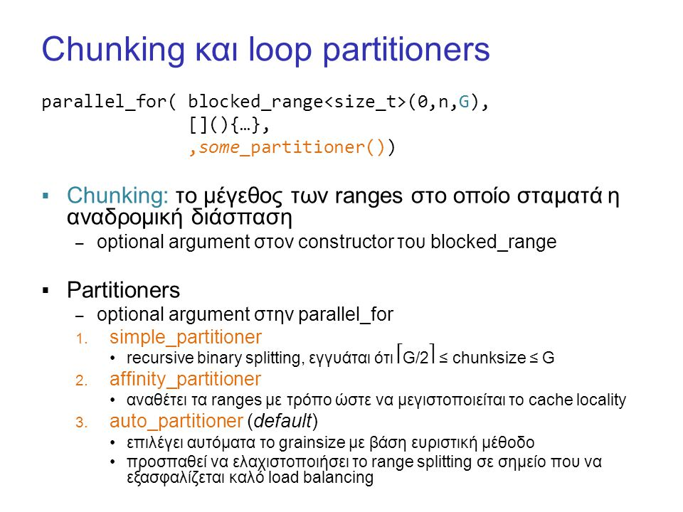 Chunking και loop partitioners parallel_for( blocked_range (0,n,G), [](){…},,some_partitioner())  Chunking: το μέγεθος των ranges στο οποίο σταματά η αναδρομική διάσπαση – optional argument στον constructor του blocked_range  Partitioners – optional argument στην parallel_for 1.