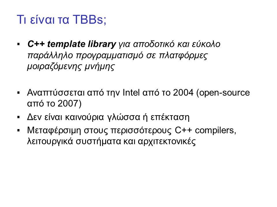 Τι είναι τα TBBs;  C++ template library για αποδοτικό και εύκολο παράλληλο προγραμματισμό σε πλατφόρμες μοιραζόμενης μνήμης  Αναπτύσσεται από την Intel από το 2004 (open-source από το 2007)  Δεν είναι καινούρια γλώσσα ή επέκταση  Μεταφέρσιμη στους περισσότερους C++ compilers, λειτουργικά συστήματα και αρχιτεκτονικές