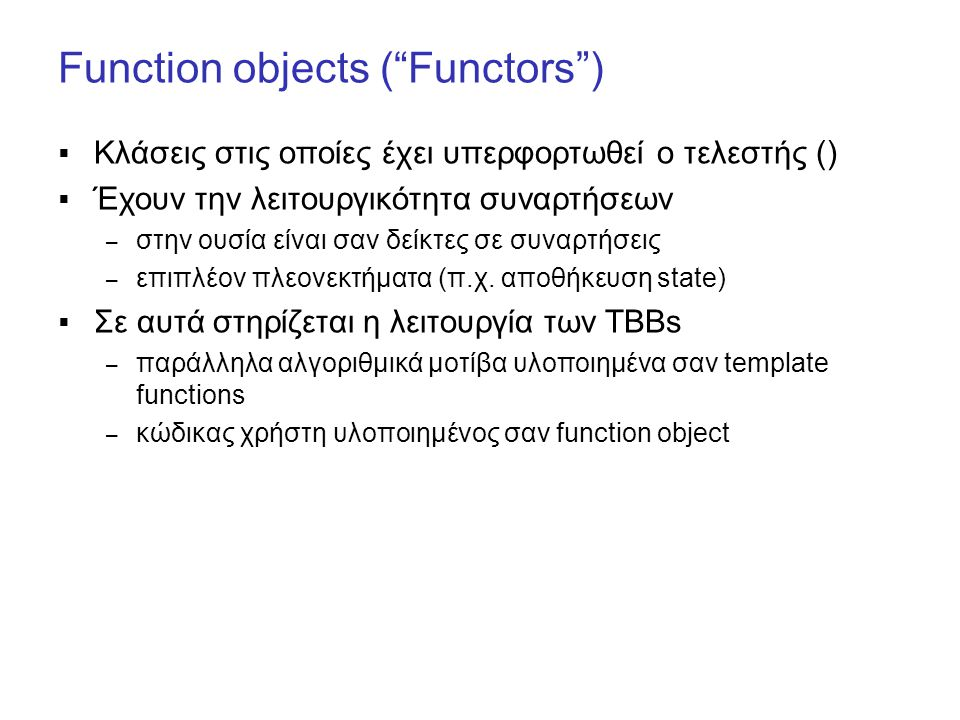 Function objects ( Functors )  Κλάσεις στις οποίες έχει υπερφορτωθεί ο τελεστής ()  Έχουν την λειτουργικότητα συναρτήσεων – στην ουσία είναι σαν δείκτες σε συναρτήσεις – επιπλέον πλεονεκτήματα (π.χ.