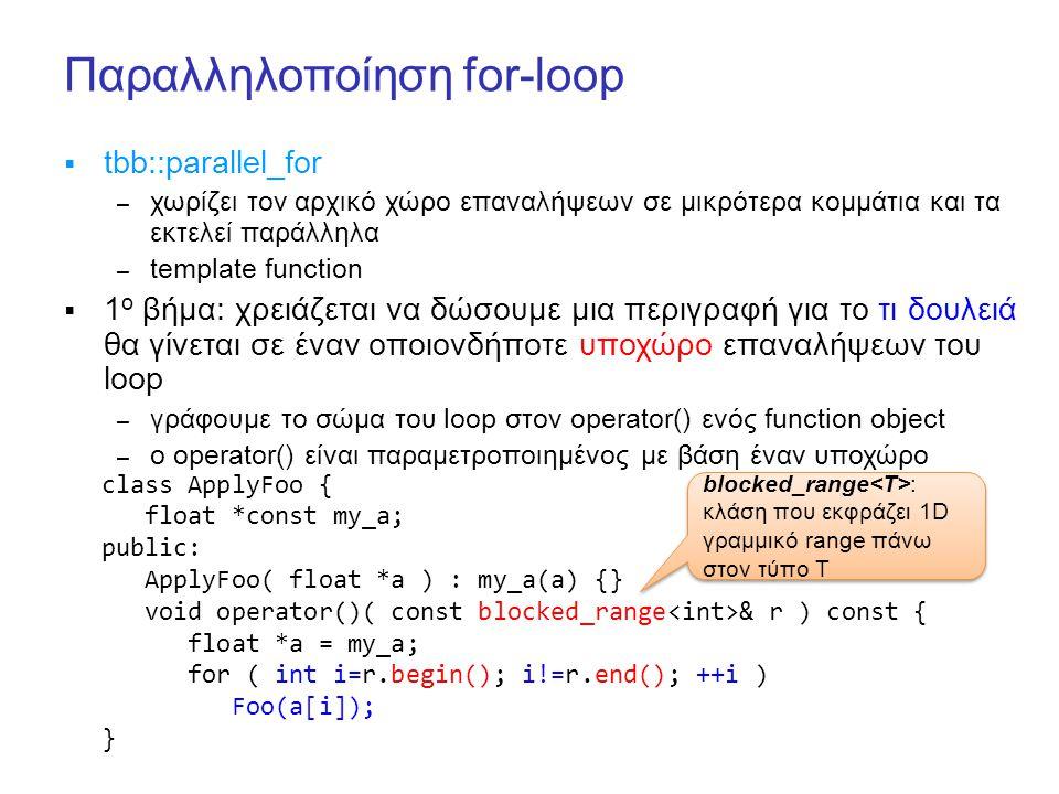 Παραλληλοποίηση for-loop  tbb::parallel_for – χωρίζει τον αρχικό χώρο επαναλήψεων σε μικρότερα κομμάτια και τα εκτελεί παράλληλα – template function  1 ο βήμα: χρειάζεται να δώσουμε μια περιγραφή για το τι δουλειά θα γίνεται σε έναν οποιονδήποτε υποχώρο επαναλήψεων του loop – γράφουμε το σώμα του loop στον operator() ενός function object – ο operator() είναι παραμετροποιημένος με βάση έναν υποχώρο class ApplyFoo { float *const my_a; public: ApplyFoo( float *a ) : my_a(a) {} void operator()( const blocked_range & r ) const { float *a = my_a; for ( int i=r.begin(); i!=r.end(); ++i ) Foo(a[i]); } blocked_range : κλάση που εκφράζει 1D γραμμικό range πάνω στον τύπο Τ