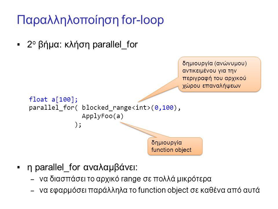 Παραλληλοποίηση for-loop  2 ο βήμα: κλήση parallel_for  η parallel_for αναλαμβάνει: – να διασπάσει το αρχικό range σε πολλά μικρότερα – να εφαρμόσει παράλληλα το function object σε καθένα από αυτά float a[100]; parallel_for( blocked_range (0,100), ApplyFoo(a) ); δημιουργία (ανώνυμου) αντικειμένου για την περιγραφή του αρχικού χώρου επαναλήψεων δημιουργία function object