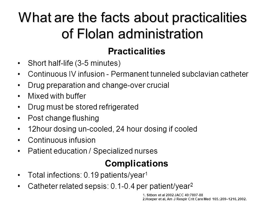What are the facts about practicalities of Flolan administration Practicalities •Short half-life (3-5 minutes) •Continuous IV infusion - Permanent tun