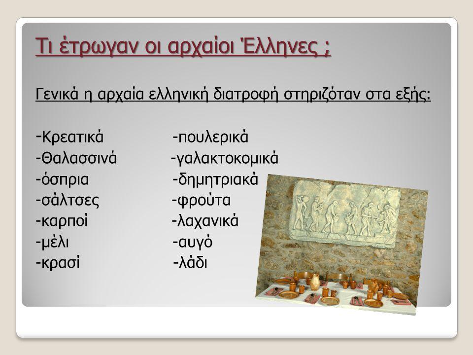 Τι έτρωγαν οι αρχαίοι Έλληνες ; Γενικά η αρχαία ελληνική διατροφή στηριζόταν στα εξής: - Κρεατικά -πουλερικά -Θαλασσινά -γαλακτοκομικά -όσπρια -δημητριακά -σάλτσες -φρούτα -καρποί -λαχανικά -μέλι -αυγό -κρασί -λάδι