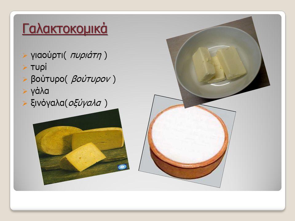 Γαλακτοκομικά  γιαούρτι( πυριάτη )  τυρί  βούτυρο( βούτυρον )  γάλα  ξινόγαλα(οξύγαλα )